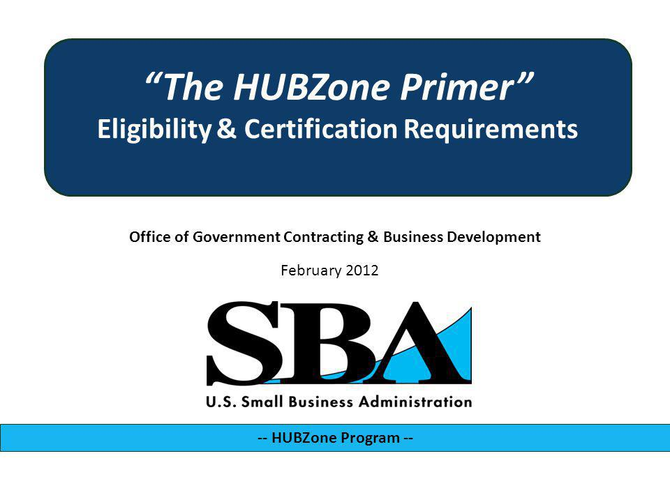 Office of Government Contracting & Business Development -- HUBZone Program -- February 2012 The HUBZone Primer Eligibility & Certification Requirements