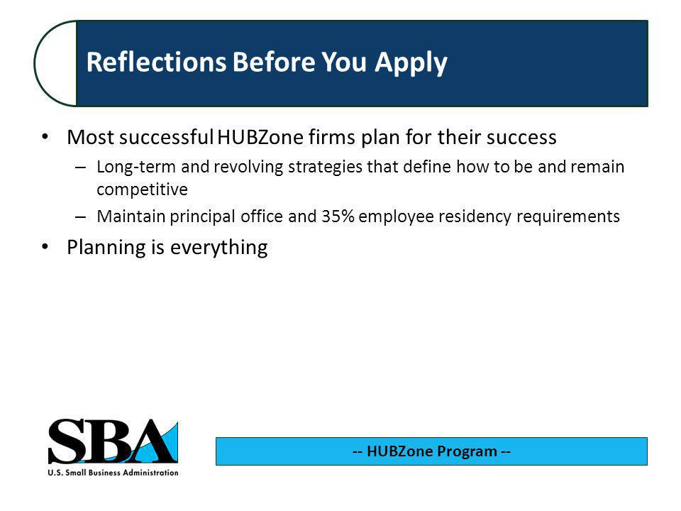 Reflections Before You Apply Most successful HUBZone firms plan for their success – Long-term and revolving strategies that define how to be and remain competitive – Maintain principal office and 35% employee residency requirements Planning is everything -- HUBZone Program --