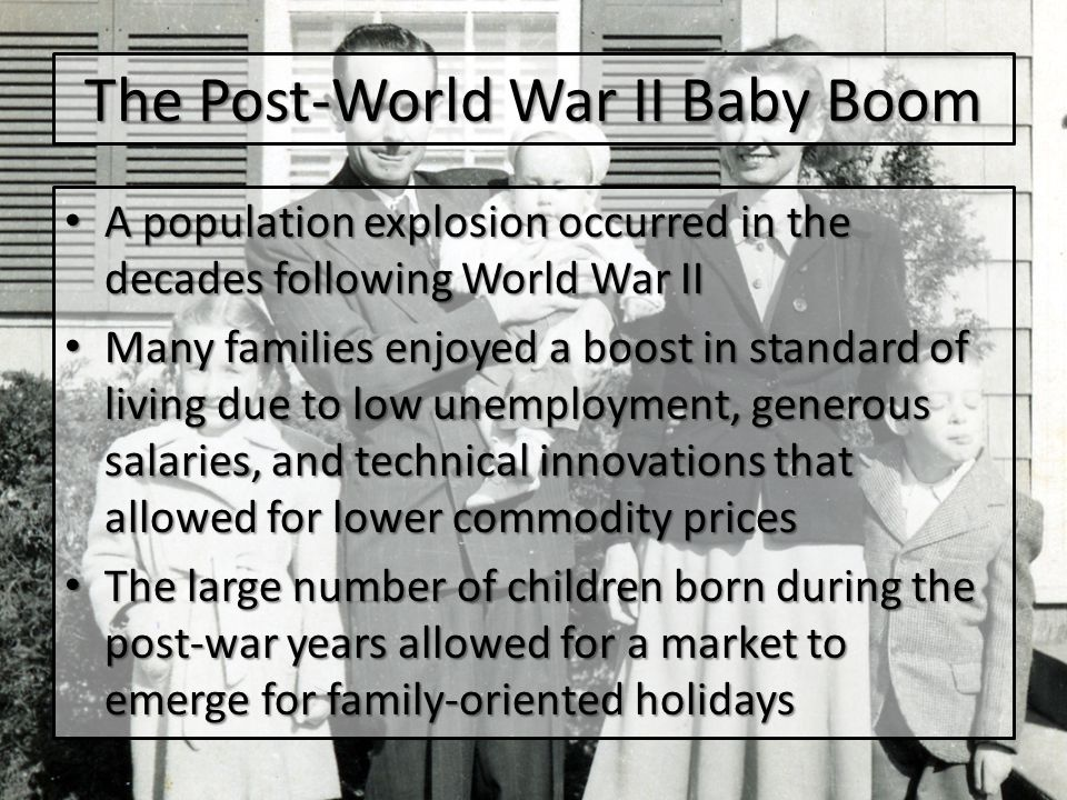 The Post-World War II Baby Boom A population explosion occurred in the decades following World War II A population explosion occurred in the decades following World War II Many families enjoyed a boost in standard of living due to low unemployment, generous salaries, and technical innovations that allowed for lower commodity prices Many families enjoyed a boost in standard of living due to low unemployment, generous salaries, and technical innovations that allowed for lower commodity prices The large number of children born during the post-war years allowed for a market to emerge for family-oriented holidays The large number of children born during the post-war years allowed for a market to emerge for family-oriented holidays