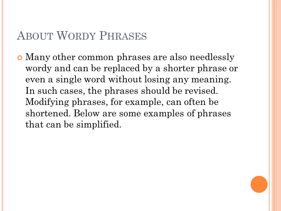 A BOUT W ORDY P HRASES Many other common phrases are also needlessly wordy and can be replaced by a shorter phrase or even a single word without losing any meaning.
