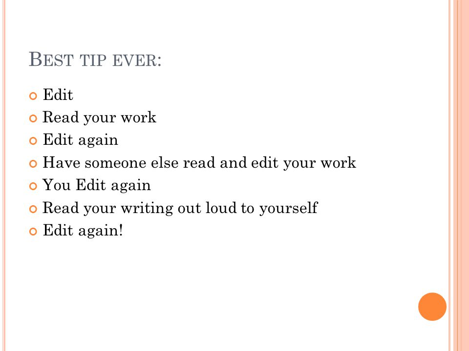 B EST TIP EVER : Edit Read your work Edit again Have someone else read and edit your work You Edit again Read your writing out loud to yourself Edit again!
