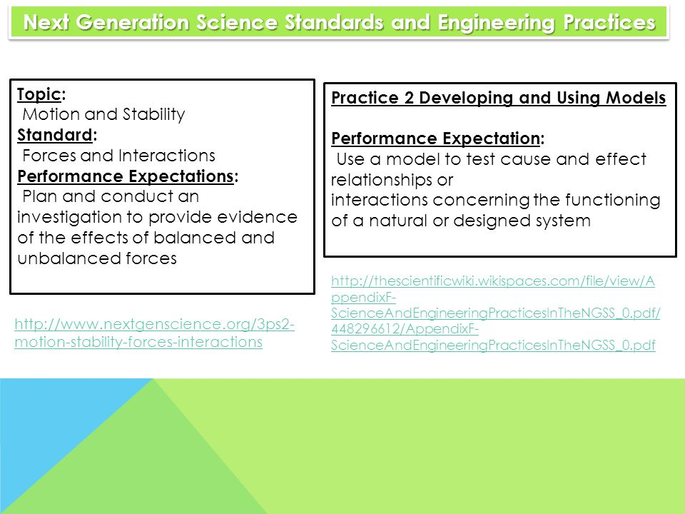 Next Generation Science Standards and Engineering Practices Next Generation Science Standards and Engineering Practices Topic: Motion and Stability Standard: Forces and Interactions Performance Expectations: Plan and conduct an investigation to provide evidence of the effects of balanced and unbalanced forces Practice 2 Developing and Using Models Performance Expectation: Use a model to test cause and effect relationships or interactions concerning the functioning of a natural or designed system http://thescientificwiki.wikispaces.com/file/view/A ppendixF- ScienceAndEngineeringPracticesInTheNGSS_0.pdf/ 448296612/AppendixF- ScienceAndEngineeringPracticesInTheNGSS_0.pdf http://www.nextgenscience.org/3ps2- motion-stability-forces-interactions