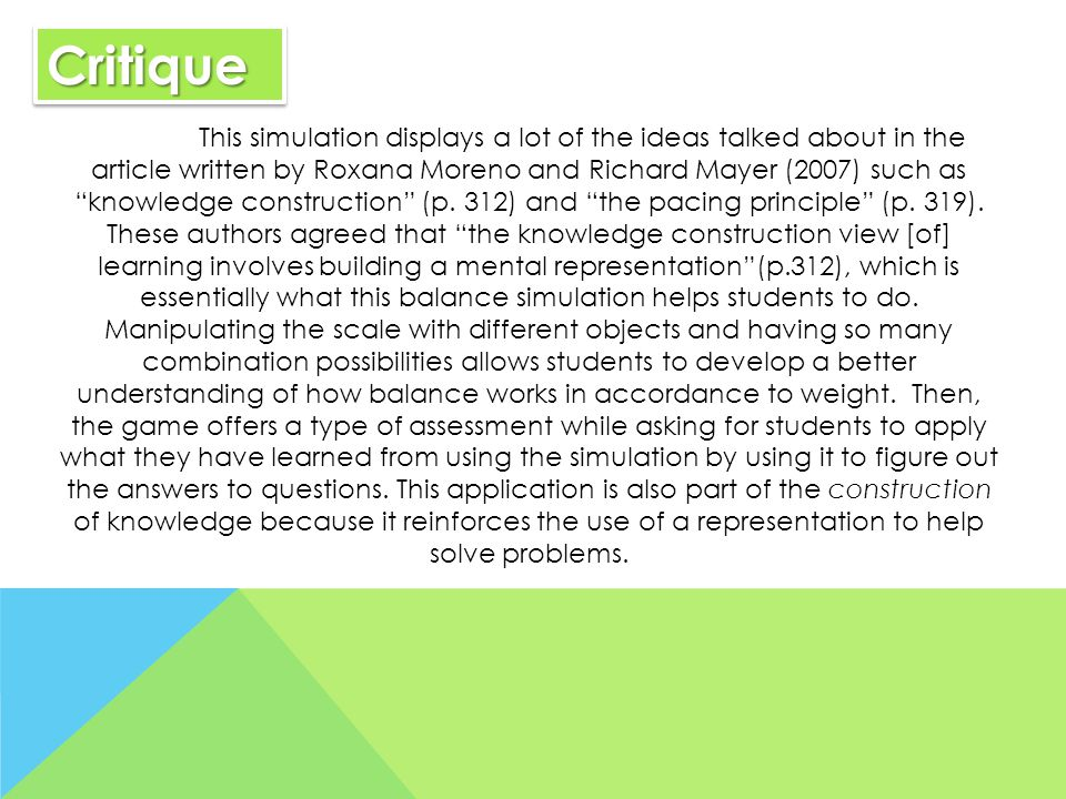 CritiqueCritique This simulation displays a lot of the ideas talked about in the article written by Roxana Moreno and Richard Mayer (2007) such as knowledge construction (p.