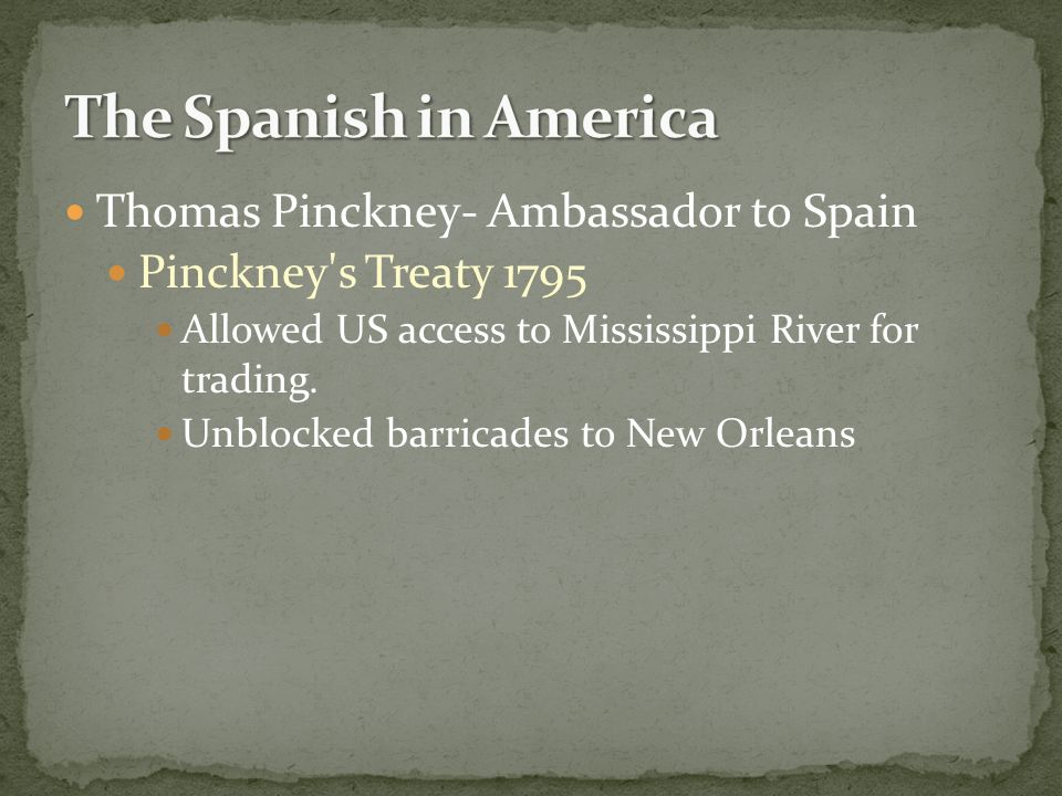 Thomas Pinckney- Ambassador to Spain Pinckney's Treaty 1795 Allowed US access to Mississippi River for trading. Unblocked barricades to New Orleans