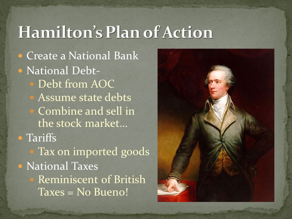 Create a National Bank National Debt- Debt from AOC Assume state debts Combine and sell in the stock market… Tariffs Tax on imported goods National Taxes Reminiscent of British Taxes = No Bueno!