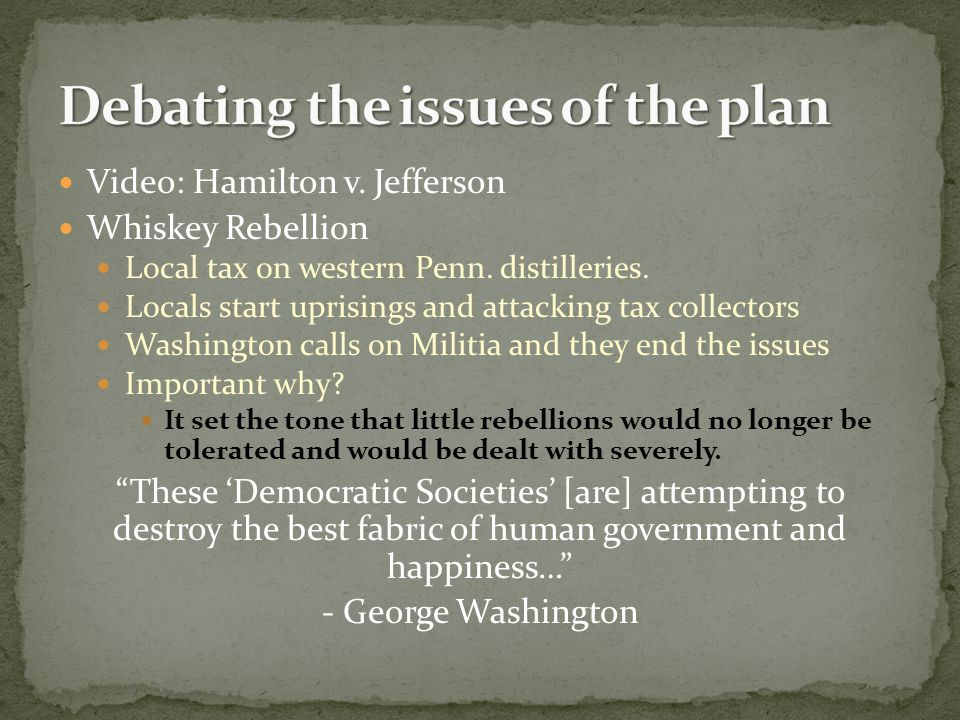 Video: Hamilton v. Jefferson Whiskey Rebellion Local tax on western Penn. distilleries. Locals start uprisings and attacking tax collectors Washington