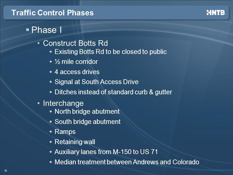 Traffic Control Phases Phase I Construct Botts Rd Existing Botts Rd to be closed to public ½ mile corridor 4 access drives Signal at South Access Drive Ditches instead of standard curb & gutter Interchange North bridge abutment South bridge abutment Ramps Retaining wall Auxiliary lanes from M-150 to US 71 Median treatment between Andrews and Colorado 10