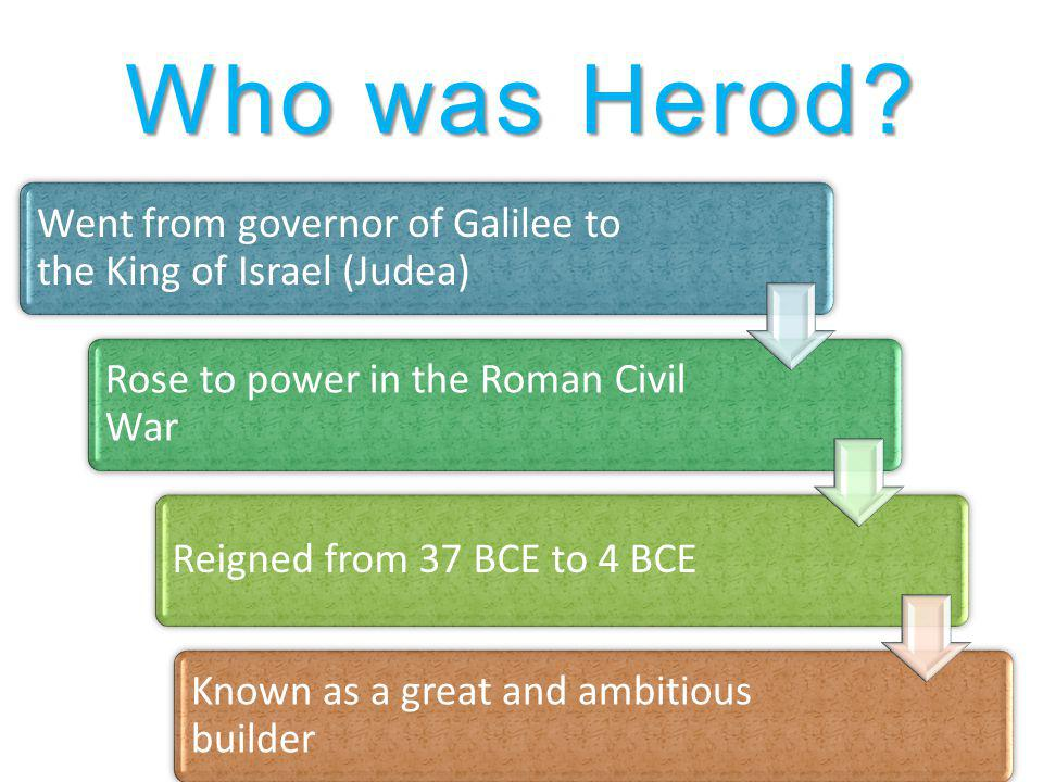 Who was Herod? Went from governor of Galilee to the King of Israel (Judea) Rose to power in the Roman Civil War Reigned from 37 BCE to 4 BCE Known as