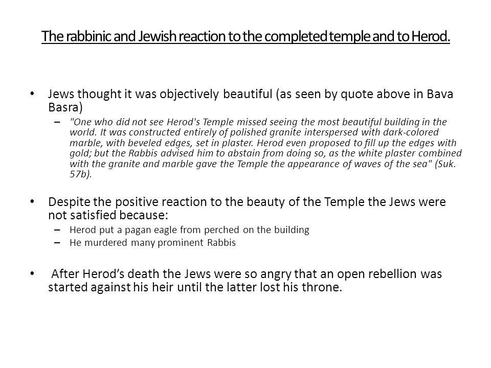 The rabbinic and Jewish reaction to the completed temple and to Herod. Jews thought it was objectively beautiful (as seen by quote above in Bava Basra