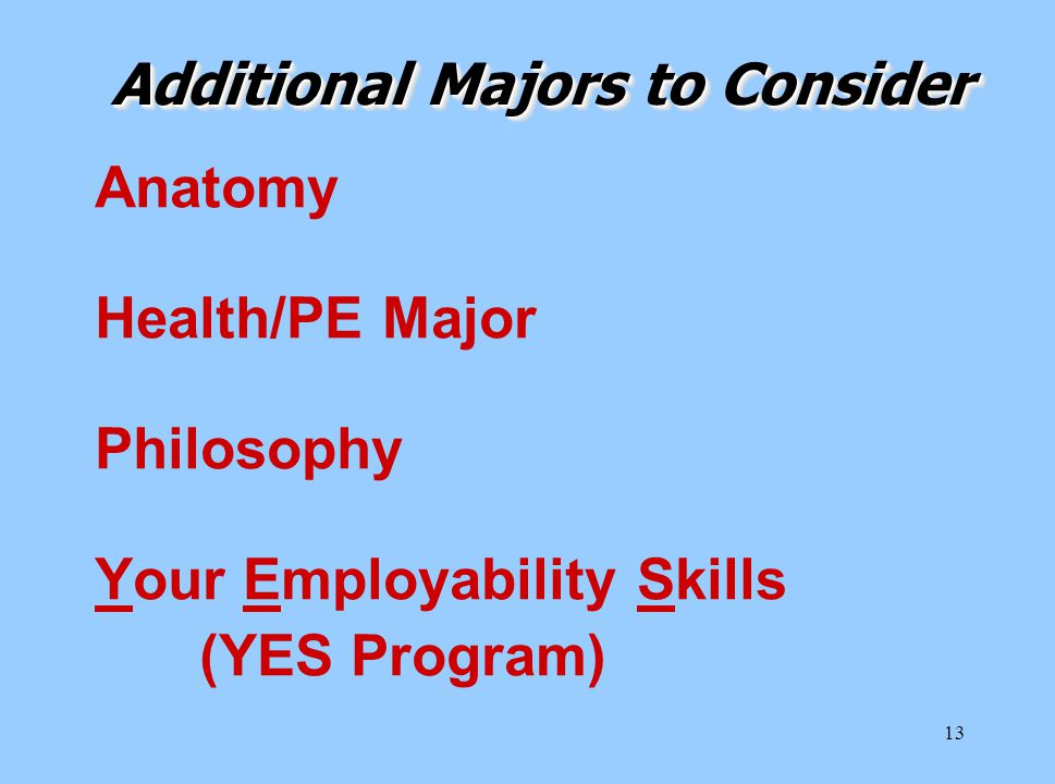 13 Anatomy Health/PE Major Philosophy Your Employability Skills (YES Program) Additional Majors to Consider