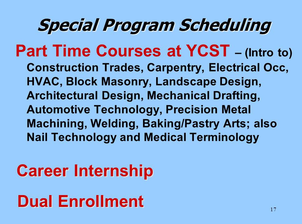 17 Special Program Scheduling Part Time Courses at YCST – (Intro to) Construction Trades, Carpentry, Electrical Occ, HVAC, Block Masonry, Landscape Design, Architectural Design, Mechanical Drafting, Automotive Technology, Precision Metal Machining, Welding, Baking/Pastry Arts; also Nail Technology and Medical Terminology Career Internship Dual Enrollment