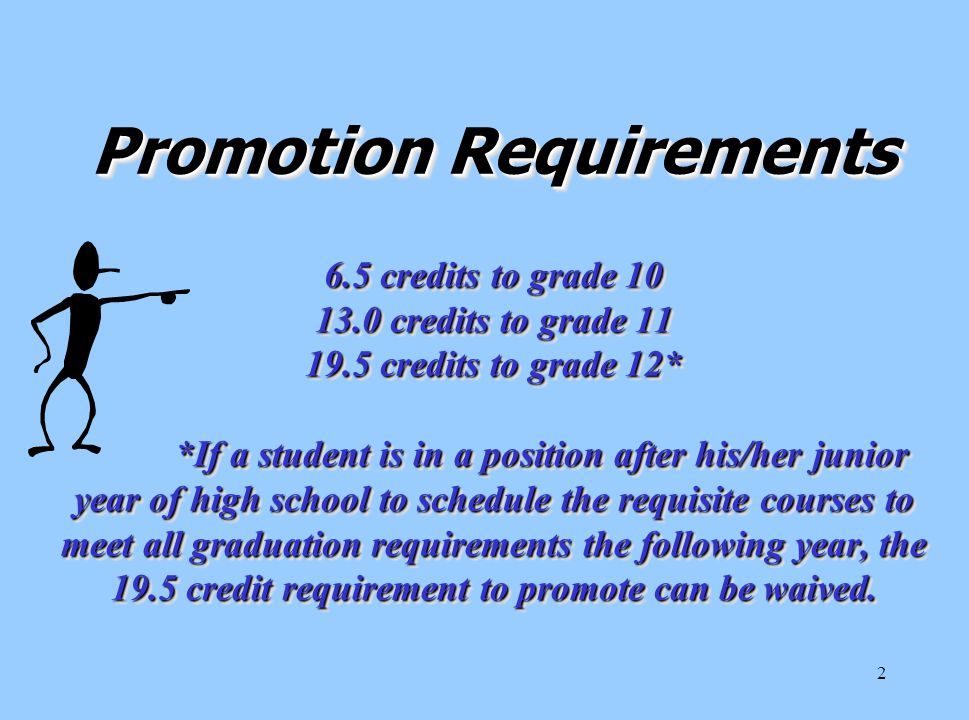 2 Promotion Requirements 6.5 credits to grade 10 13.0 credits to grade 11 19.5 credits to grade 12* *If a student is in a position after his/her junior year of high school to schedule the requisite courses to meet all graduation requirements the following year, the 19.5 credit requirement to promote can be waived.