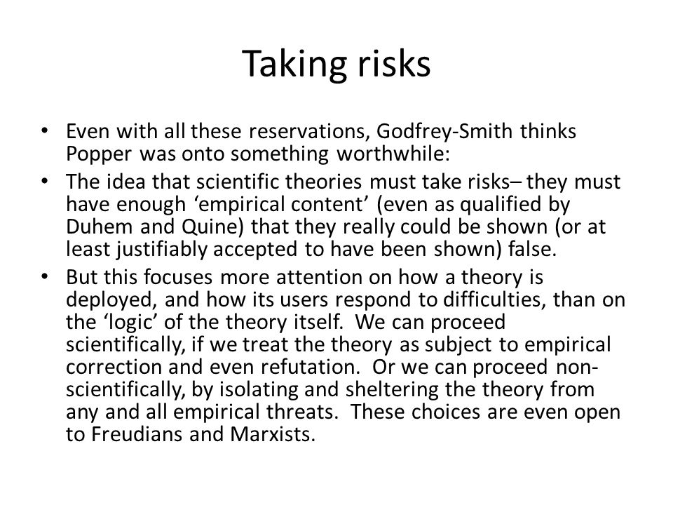 Taking risks Even with all these reservations, Godfrey-Smith thinks Popper was onto something worthwhile: The idea that scientific theories must take