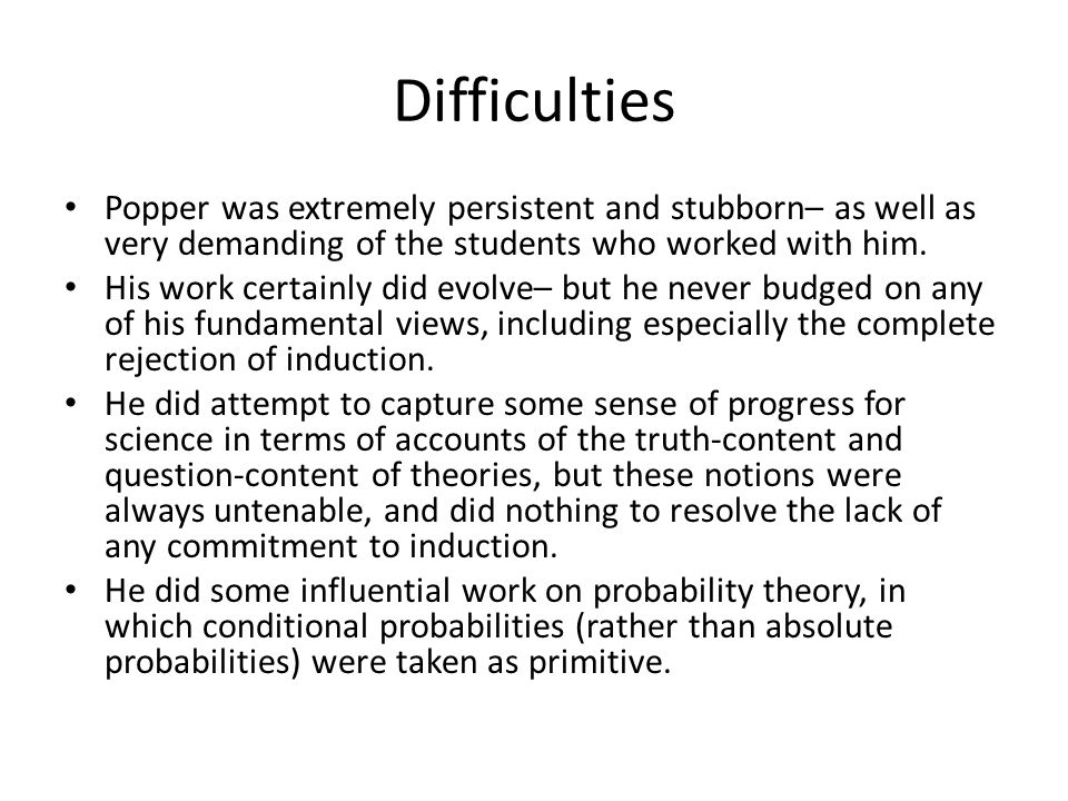 Difficulties Popper was extremely persistent and stubborn– as well as very demanding of the students who worked with him. His work certainly did evolv