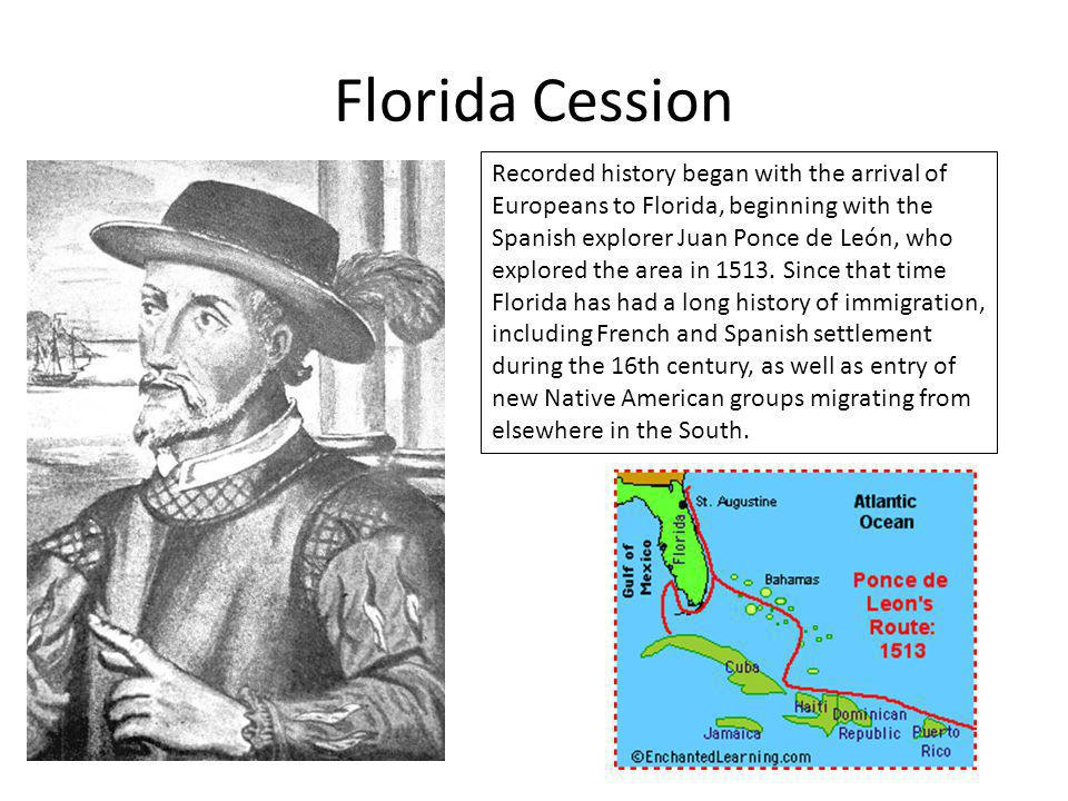 Florida Cession Recorded history began with the arrival of Europeans to Florida, beginning with the Spanish explorer Juan Ponce de León, who explored