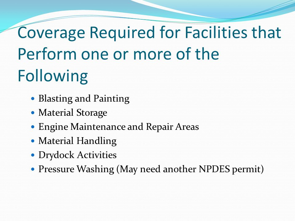 Coverage Required for Facilities that Perform one or more of the Following Blasting and Painting Material Storage Engine Maintenance and Repair Areas Material Handling Drydock Activities Pressure Washing (May need another NPDES permit)