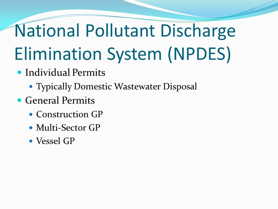 National Pollutant Discharge Elimination System (NPDES) Individual Permits Typically Domestic Wastewater Disposal General Permits Construction GP Multi-Sector GP Vessel GP