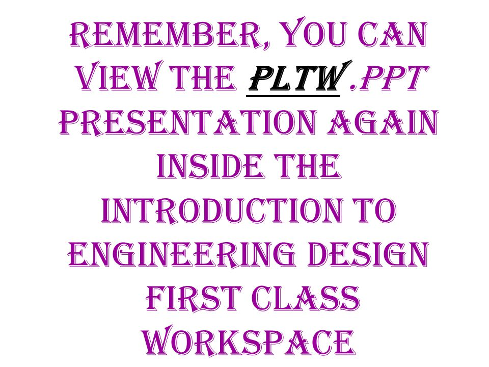 Remember, you can view the Pltw.PPT presentation again inside the Introduction to engineering design First class workspace
