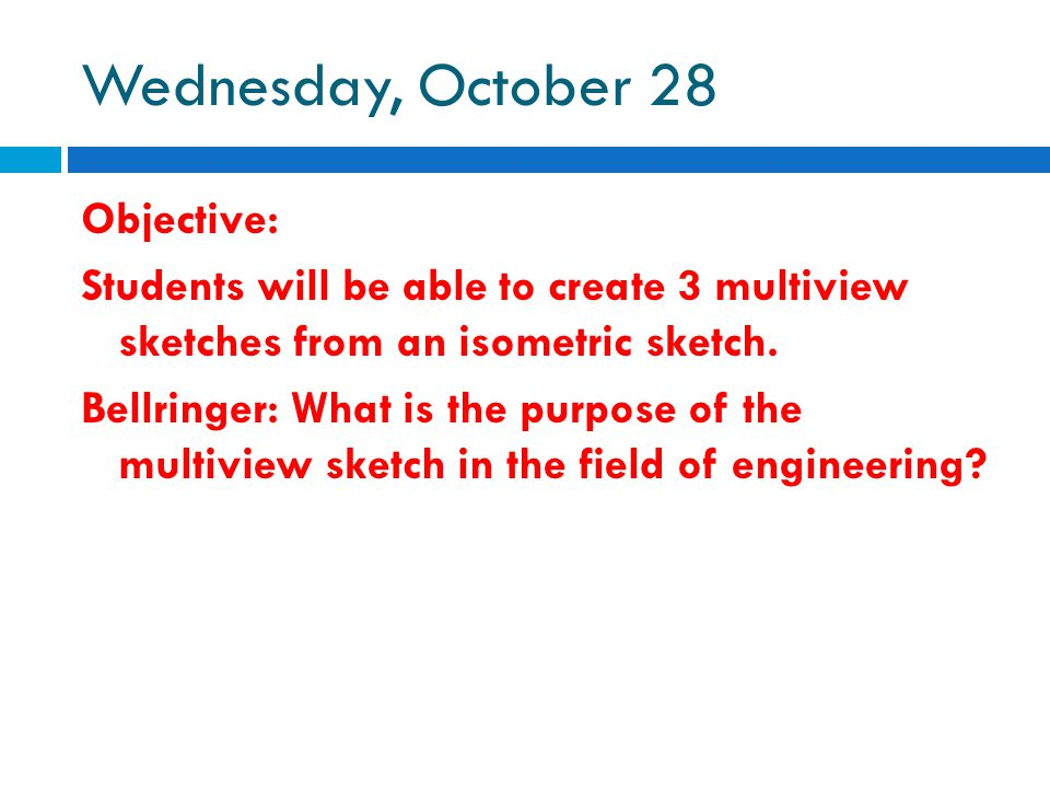 Wednesday, October 28 Objective: Students will be able to create 3 multiview sketches from an isometric sketch. Bellringer: What is the purpose of the