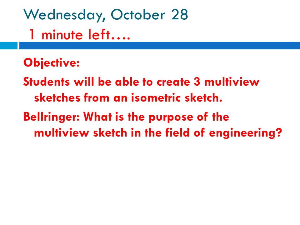 Wednesday, October 28 1 minute left…. Objective: Students will be able to create 3 multiview sketches from an isometric sketch. Bellringer: What is th