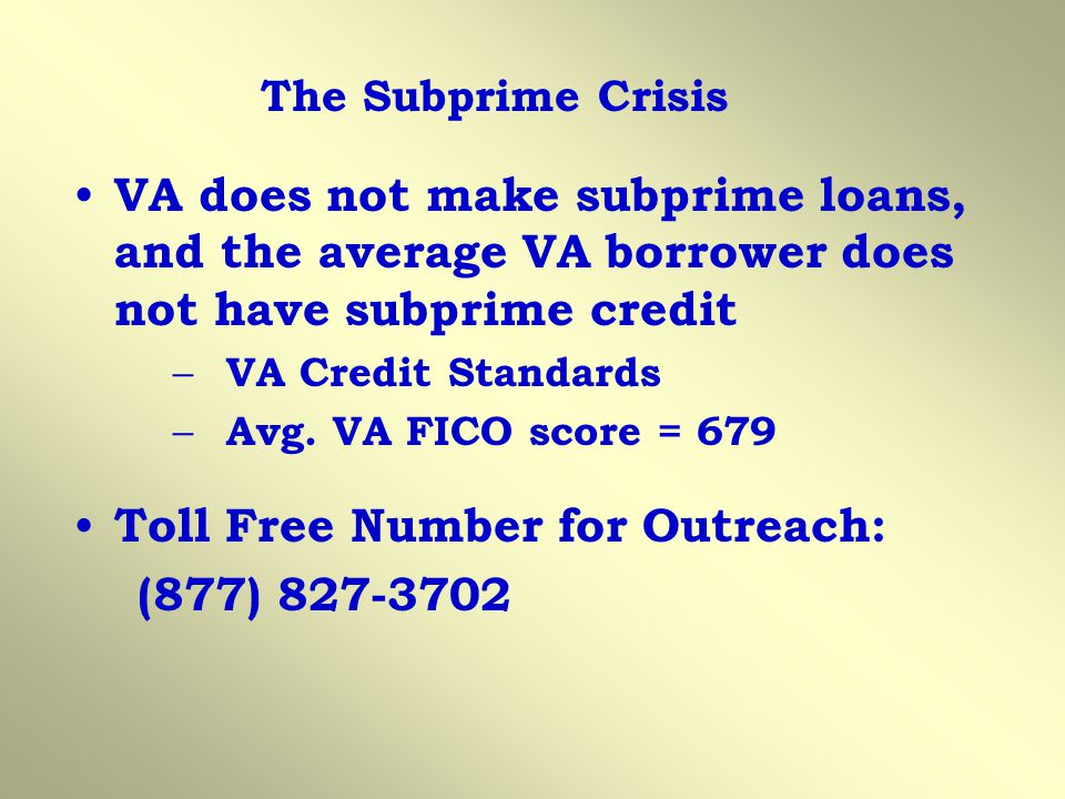 VA does not make subprime loans, and the average VA borrower does not have subprime credit – VA Credit Standards – Avg.