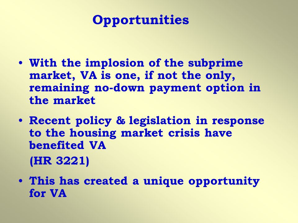 Opportunities With the implosion of the subprime market, VA is one, if not the only, remaining no-down payment option in the market Recent policy & legislation in response to the housing market crisis have benefited VA (HR 3221) This has created a unique opportunity for VA