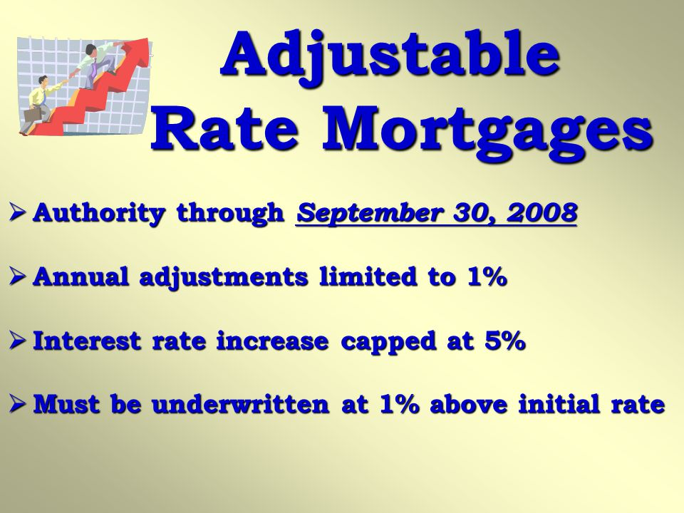 Adjustable Rate Mortgages Authority through September 30, 2008 Authority through September 30, 2008 Annual adjustments limited to 1% Annual adjustments limited to 1% Interest rate increase capped at 5% Interest rate increase capped at 5% Must be underwritten at 1% above initial rate Must be underwritten at 1% above initial rate