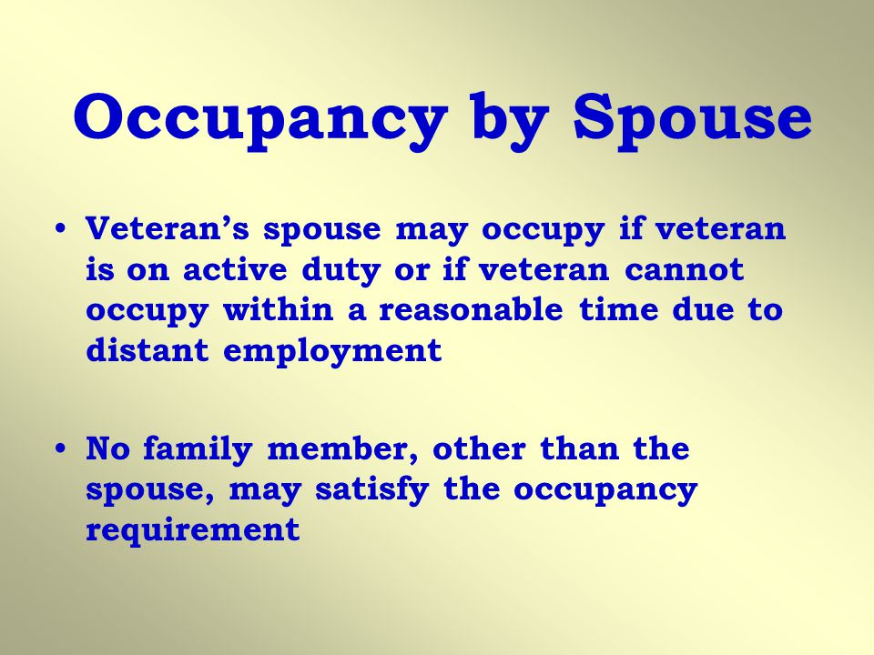 Occupancy by Spouse Veterans spouse may occupy if veteran is on active duty or if veteran cannot occupy within a reasonable time due to distant employment No family member, other than the spouse, may satisfy the occupancy requirement