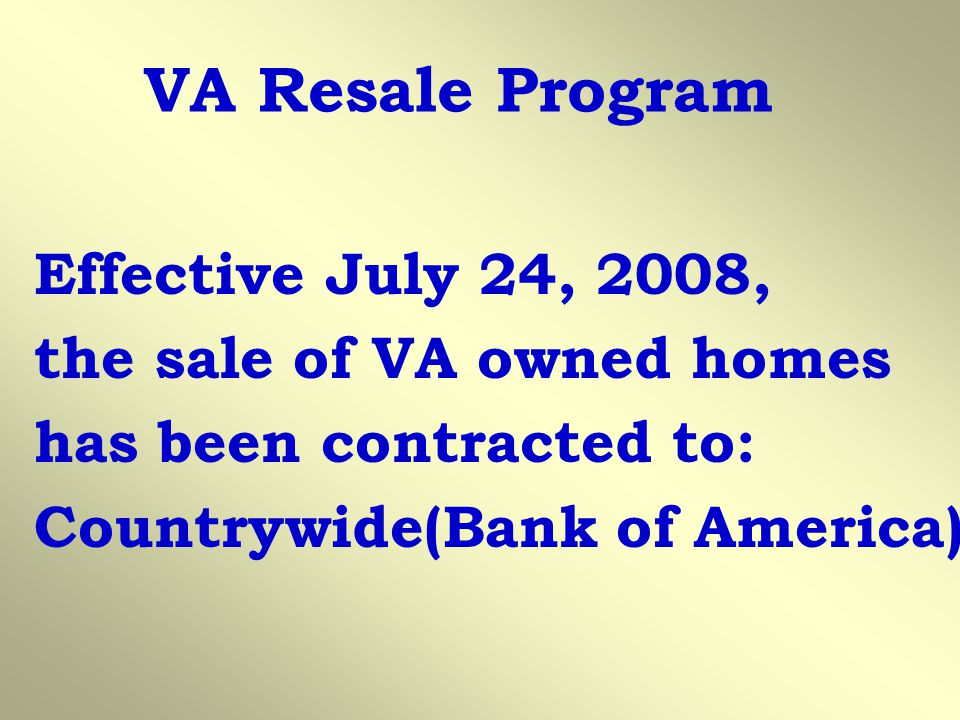 VA Resale Program Effective July 24, 2008, the sale of VA owned homes has been contracted to: Countrywide(Bank of America)