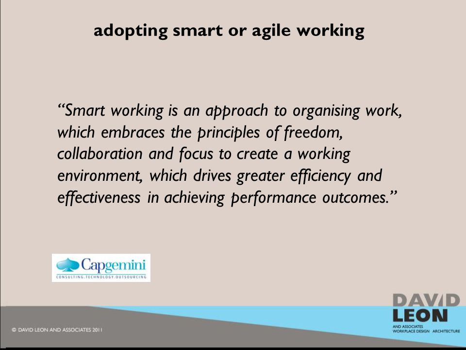 2010 adopting smart or agile working Smart working is an approach to organising work, which embraces the principles of freedom, collaboration and focus to create a working environment, which drives greater efficiency and effectiveness in achieving performance outcomes.