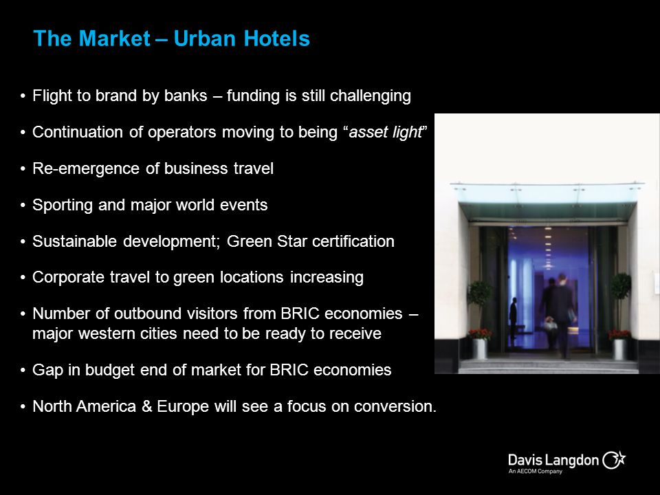 The Market – Urban Hotels Flight to brand by banks – funding is still challenging Continuation of operators moving to being asset light Re-emergence o