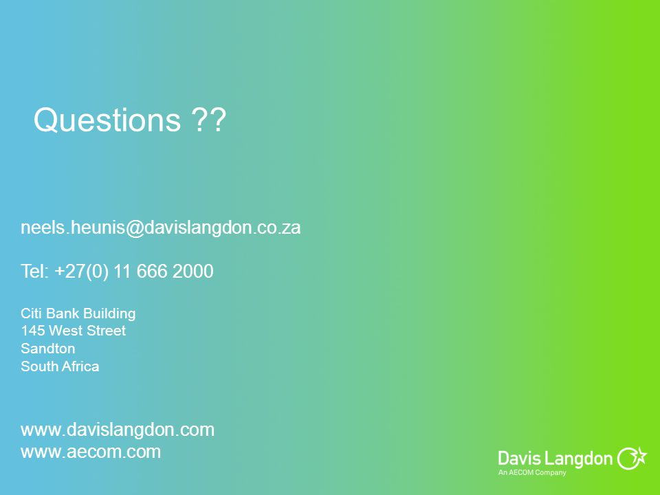Questions ?? neels.heunis@davislangdon.co.za Tel: +27(0) 11 666 2000 Citi Bank Building 145 West Street Sandton South Africa www.davislangdon.com www.