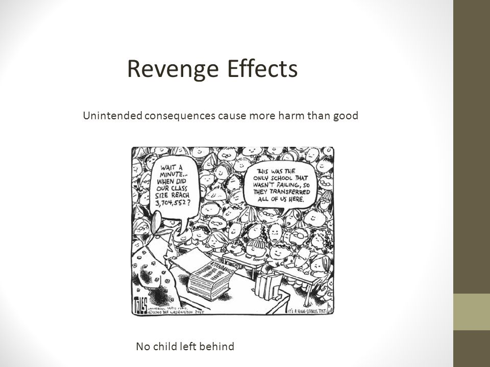 Revenge Effects Unintended consequences cause more harm than good No child left behind