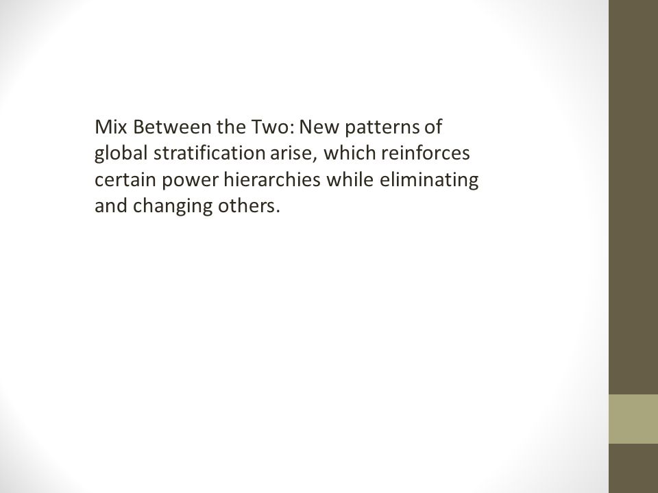 Mix Between the Two: New patterns of global stratification arise, which reinforces certain power hierarchies while eliminating and changing others.