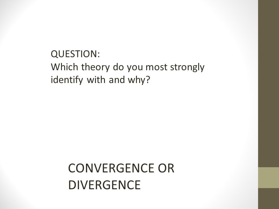 QUESTION: Which theory do you most strongly identify with and why CONVERGENCE OR DIVERGENCE