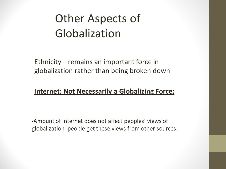 Other Aspects of Globalization Ethnicity – remains an important force in globalization rather than being broken down Internet: Not Necessarily a Globalizing Force: - Amount of Internet does not affect peoples views of globalization- people get these views from other sources.