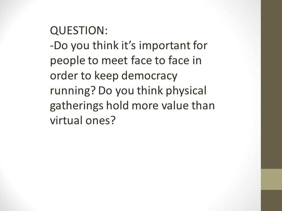 QUESTION: -Do you think its important for people to meet face to face in order to keep democracy running.