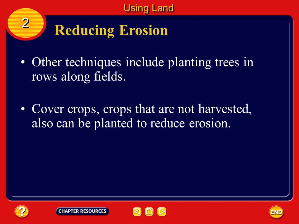 Reducing Erosion Other methods also are used to reduce soil loss. One method is contour plowing. 2 2 Using Land The rows are tilled across hills and v
