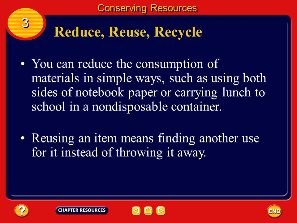 Reduce, Reuse, Recycle Developed countries such as the United States use more natural resources than other regions. Ways to conserve resources include
