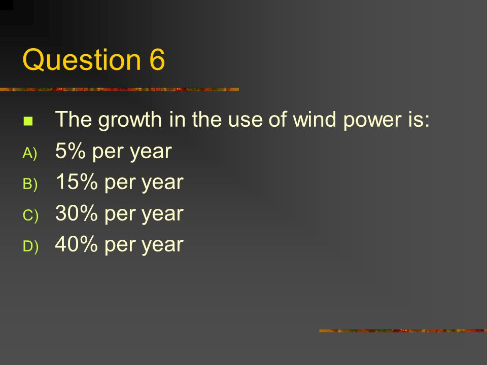 Question 6 The growth in the use of wind power is: A) 5% per year B) 15% per year C) 30% per year D) 40% per year