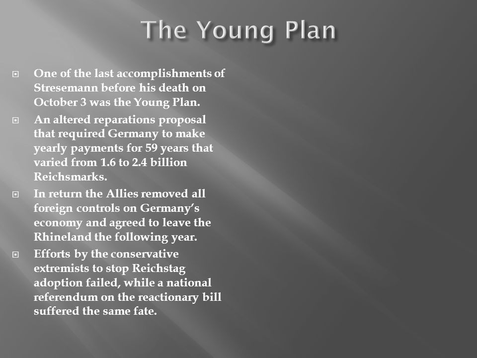 One of the last accomplishments of Stresemann before his death on October 3 was the Young Plan. An altered reparations proposal that required Germany