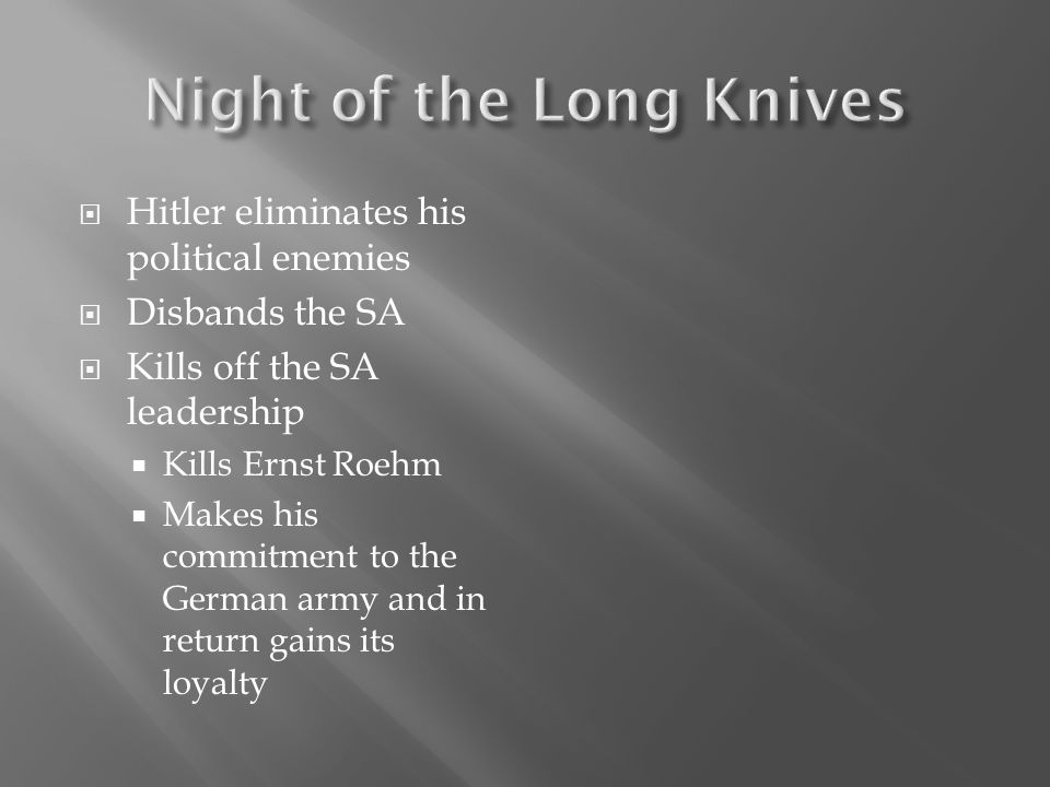 Hitler eliminates his political enemies Disbands the SA Kills off the SA leadership Kills Ernst Roehm Makes his commitment to the German army and in r