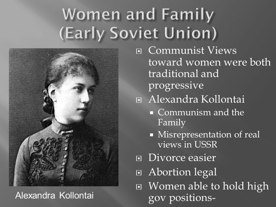 Communist Views toward women were both traditional and progressive Alexandra Kollontai Communism and the Family Misrepresentation of real views in USSR Divorce easier Abortion legal Women able to hold high gov positions- Alexandra Kollontai