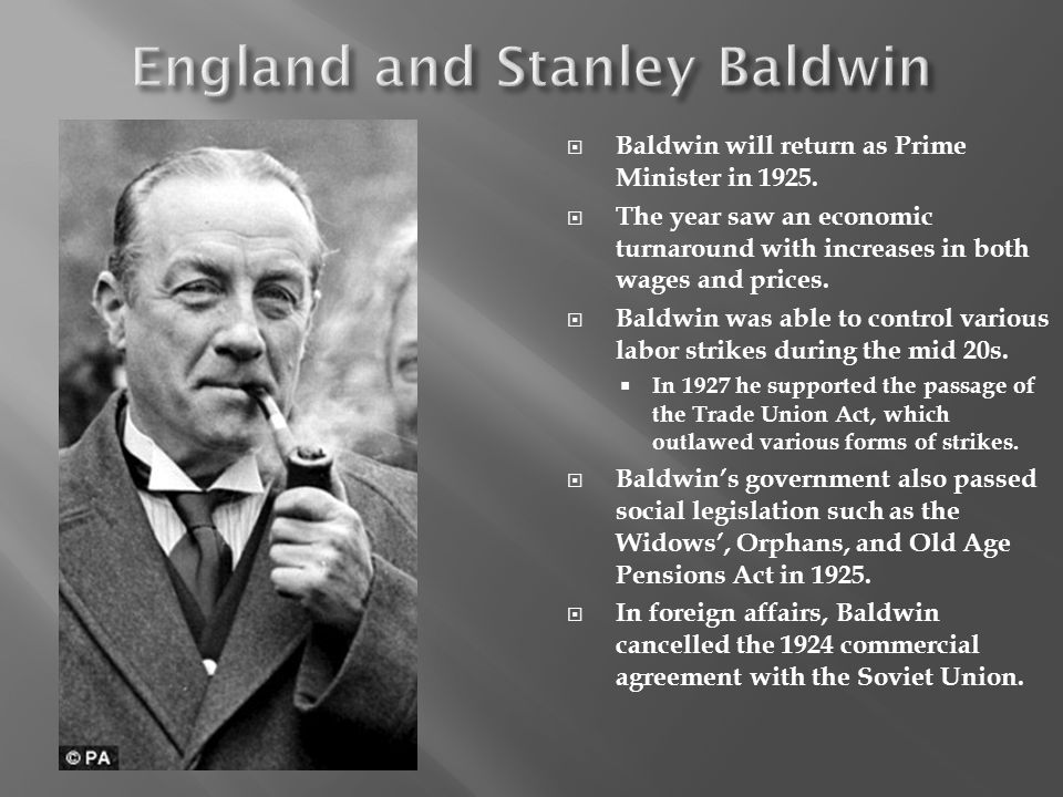 Baldwin will return as Prime Minister in 1925. The year saw an economic turnaround with increases in both wages and prices. Baldwin was able to contro