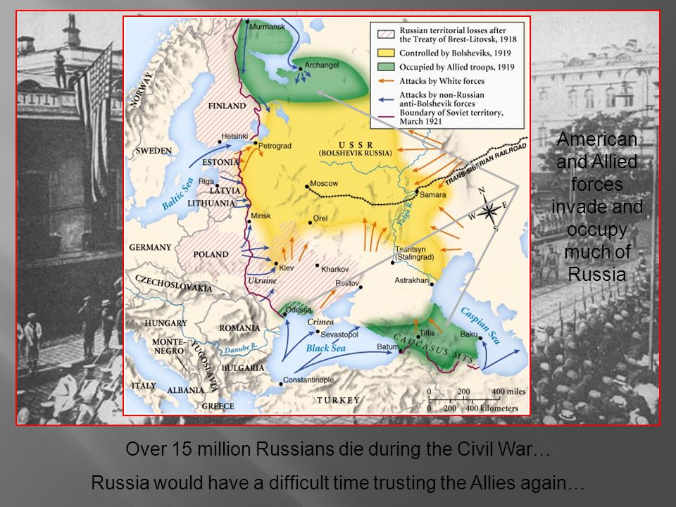 Over 15 million Russians die during the Civil War… Russia would have a difficult time trusting the Allies again… American and Allied forces invade and occupy much of Russia