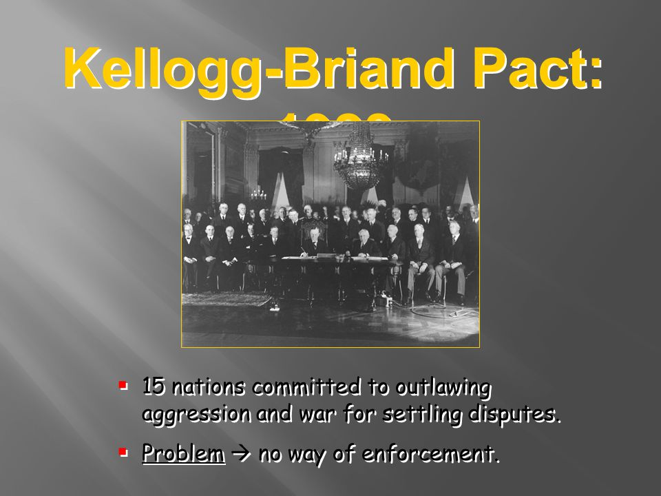 Kellogg-Briand Pact: 1928 15 nations committed to outlawing aggression and war for settling disputes. Problem no way of enforcement. 15 nations commit