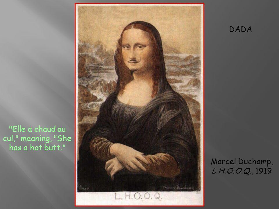 Elle a chaud au cul, meaning, She has a hot butt. Marcel Duchamp, L.H.O.O.Q., 1919 DADA
