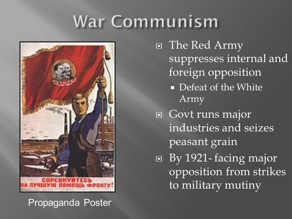 The Red Army suppresses internal and foreign opposition Defeat of the White Army Govt runs major industries and seizes peasant grain By 1921- facing major opposition from strikes to military mutiny Propaganda Poster