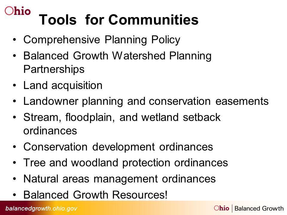 balancedgrowth.ohio.gov Tools for Communities Comprehensive Planning Policy Balanced Growth Watershed Planning Partnerships Land acquisition Landowner planning and conservation easements Stream, floodplain, and wetland setback ordinances Conservation development ordinances Tree and woodland protection ordinances Natural areas management ordinances Balanced Growth Resources!