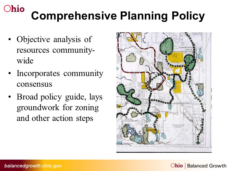 balancedgrowth.ohio.gov Comprehensive Planning Policy Objective analysis of resources community- wide Incorporates community consensus Broad policy guide, lays groundwork for zoning and other action steps